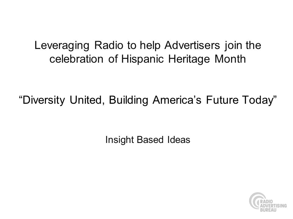 Leveraging Radio to help Advertisers join the celebration of Hispanic Heritage Month Diversity United, Building Americas Future Today Insight Based Ideas