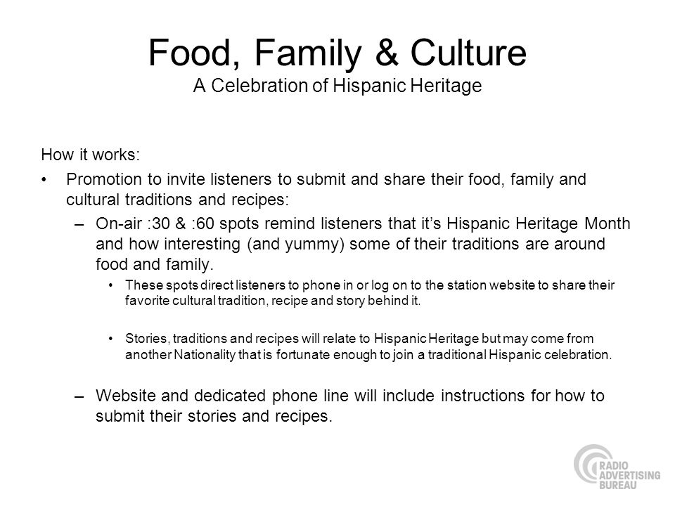 Food, Family & Culture A Celebration of Hispanic Heritage How it works: Promotion to invite listeners to submit and share their food, family and cultural traditions and recipes: –On-air :30 & :60 spots remind listeners that its Hispanic Heritage Month and how interesting (and yummy) some of their traditions are around food and family.