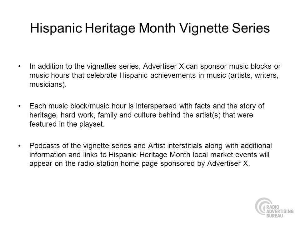 Hispanic Heritage Month Vignette Series In addition to the vignettes series, Advertiser X can sponsor music blocks or music hours that celebrate Hispanic achievements in music (artists, writers, musicians).