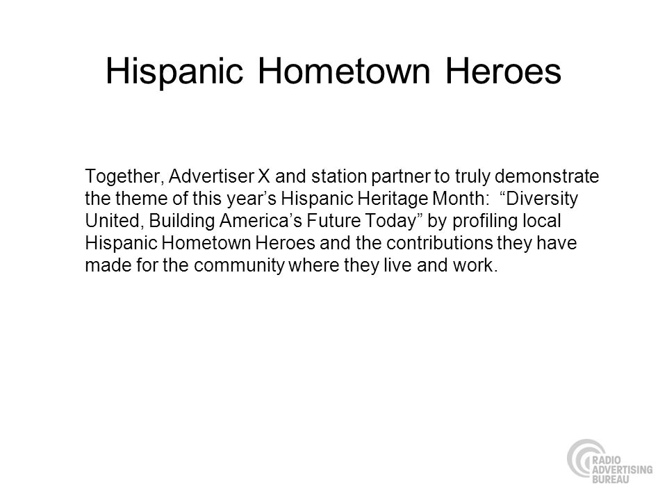 Hispanic Hometown Heroes Together, Advertiser X and station partner to truly demonstrate the theme of this years Hispanic Heritage Month: Diversity United, Building Americas Future Today by profiling local Hispanic Hometown Heroes and the contributions they have made for the community where they live and work.