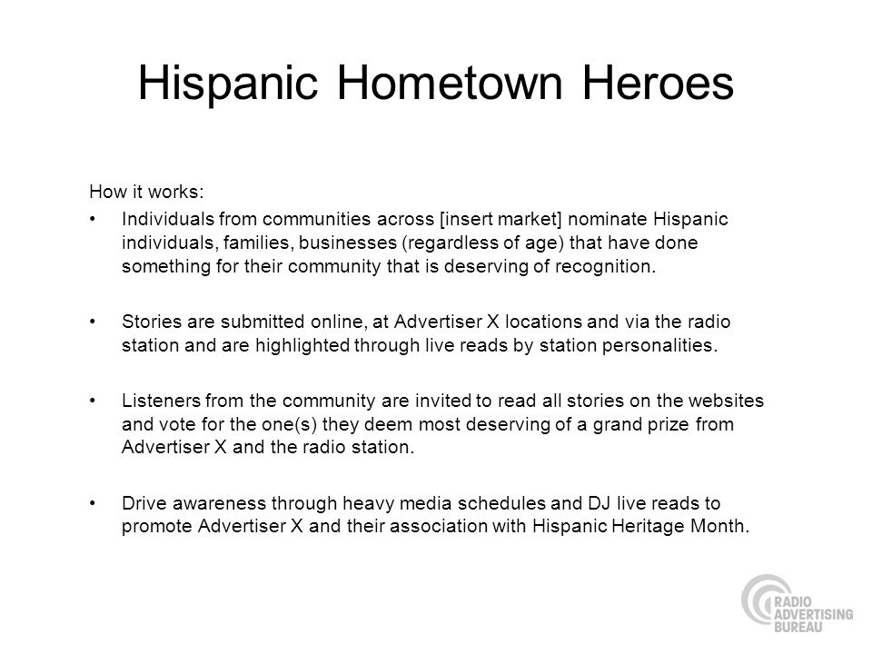 Hispanic Hometown Heroes How it works: Individuals from communities across [insert market] nominate Hispanic individuals, families, businesses (regardless of age) that have done something for their community that is deserving of recognition.