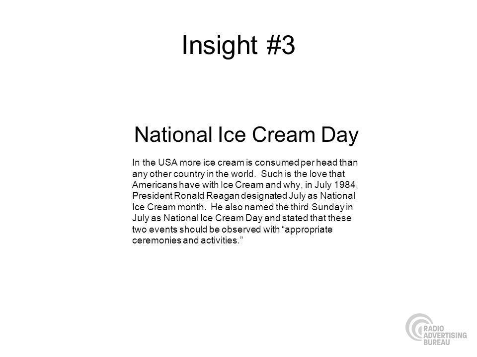 Insight #3 National Ice Cream Day In the USA more ice cream is consumed per head than any other country in the world. Such is the love that Americans