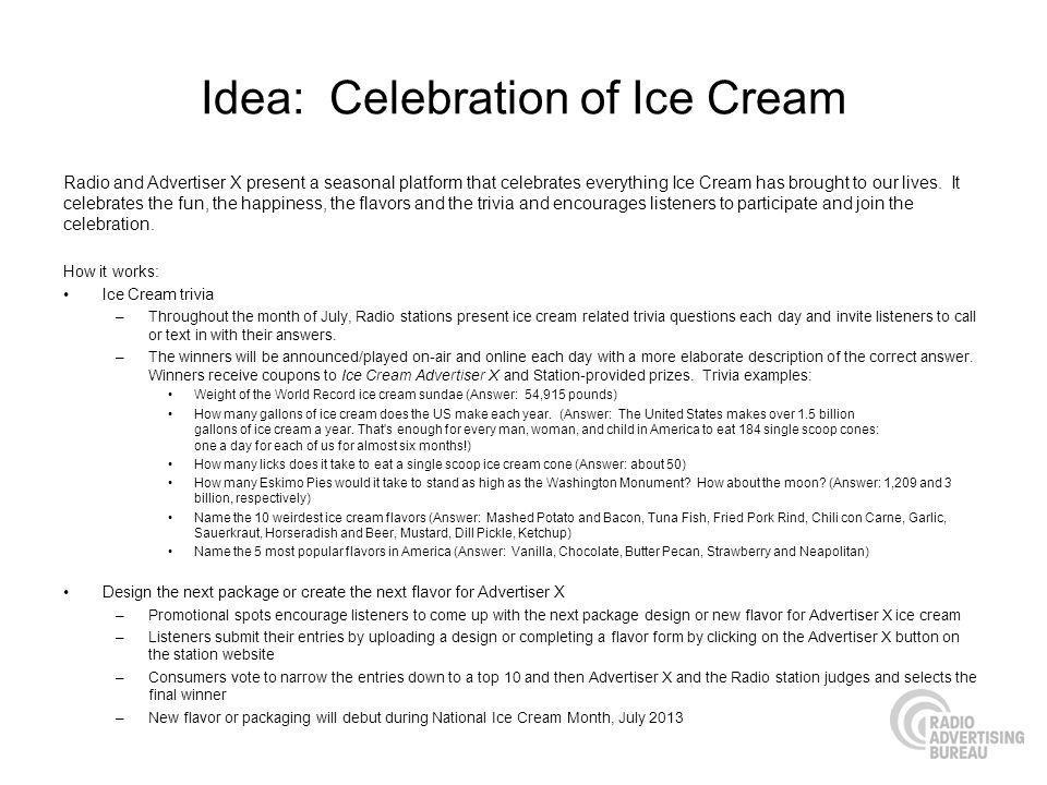 Idea: Celebration of Ice Cream Radio and Advertiser X present a seasonal platform that celebrates everything Ice Cream has brought to our lives. It ce