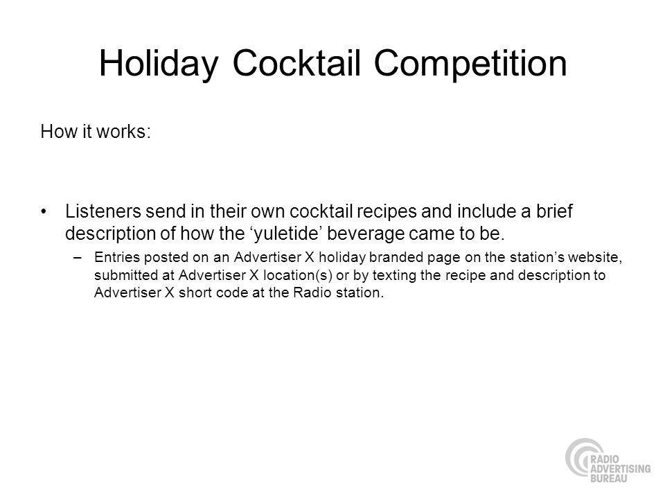 Holiday Cocktail Competition How it works: Listeners send in their own cocktail recipes and include a brief description of how the yuletide beverage came to be.