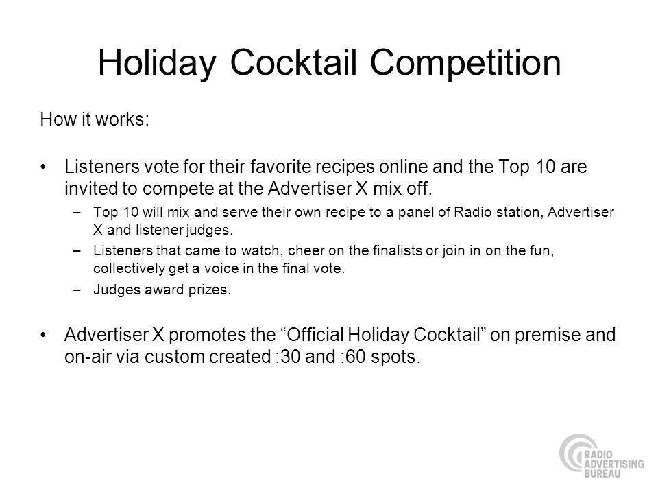 Holiday Cocktail Competition How it works: Listeners vote for their favorite recipes online and the Top 10 are invited to compete at the Advertiser X mix off.