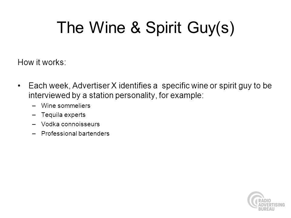 The Wine & Spirit Guy(s) How it works: Each week, Advertiser X identifies a specific wine or spirit guy to be interviewed by a station personality, for example: –Wine sommeliers –Tequila experts –Vodka connoisseurs –Professional bartenders