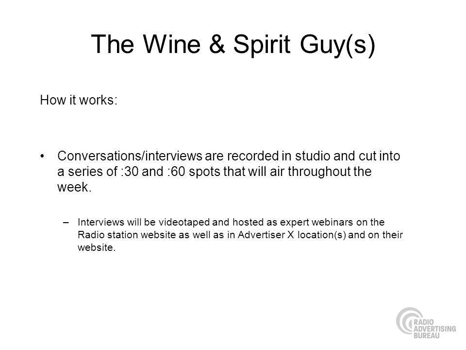 The Wine & Spirit Guy(s) How it works: Conversations/interviews are recorded in studio and cut into a series of :30 and :60 spots that will air throughout the week.