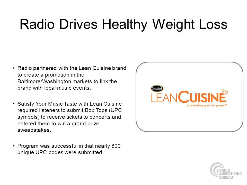 Radio Drives Healthy Weight Loss Radio partnered with the Lean Cuisine brand to create a promotion in the Baltimore/Washington markets to link the brand with local music events.
