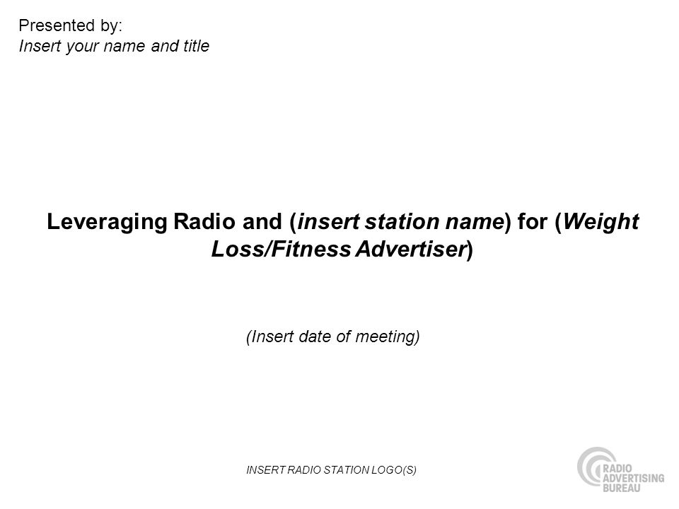 Leveraging Radio and (insert station name) for (Weight Loss/Fitness Advertiser) (Insert date of meeting) Presented by: Insert your name and title INSERT RADIO STATION LOGO(S)