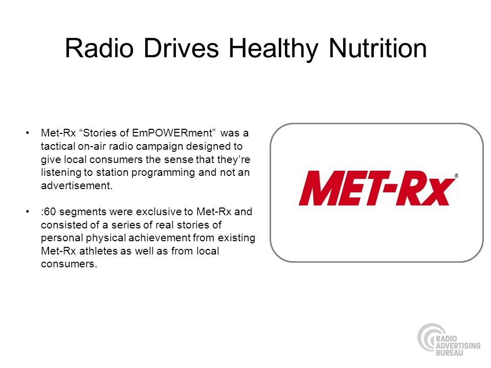 Radio Drives Healthy Nutrition Met-Rx Stories of EmPOWERment was a tactical on-air radio campaign designed to give local consumers the sense that theyre listening to station programming and not an advertisement.