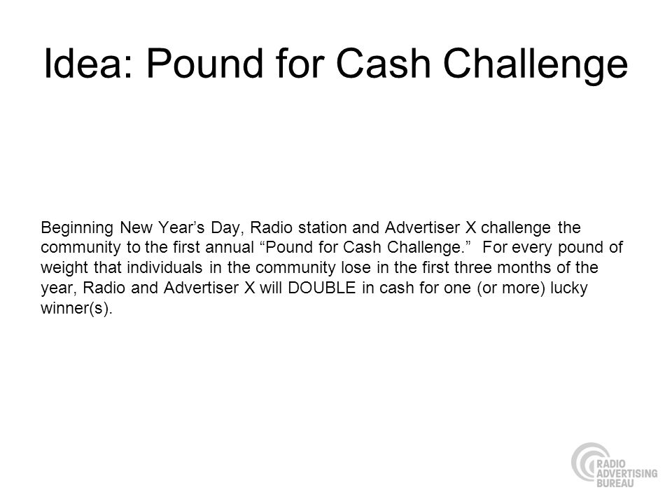 Idea: Pound for Cash Challenge Beginning New Years Day, Radio station and Advertiser X challenge the community to the first annual Pound for Cash Challenge.