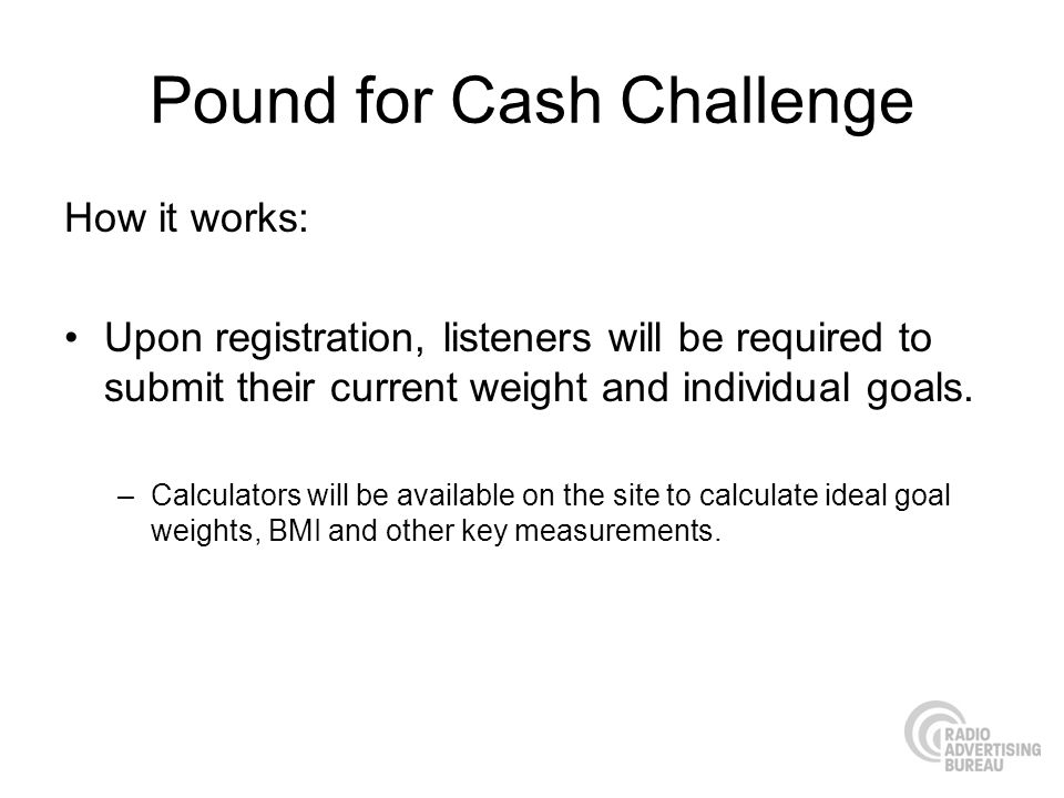 Pound for Cash Challenge How it works: Upon registration, listeners will be required to submit their current weight and individual goals.
