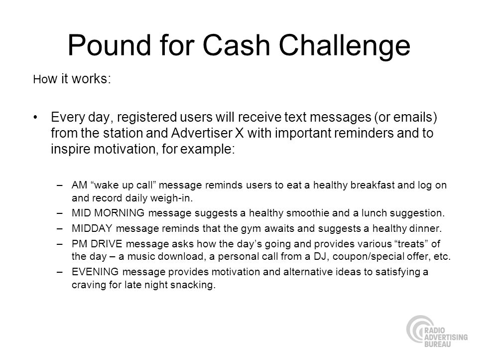 Pound for Cash Challenge Ho w it works: Every day, registered users will receive text messages (or emails) from the station and Advertiser X with impo