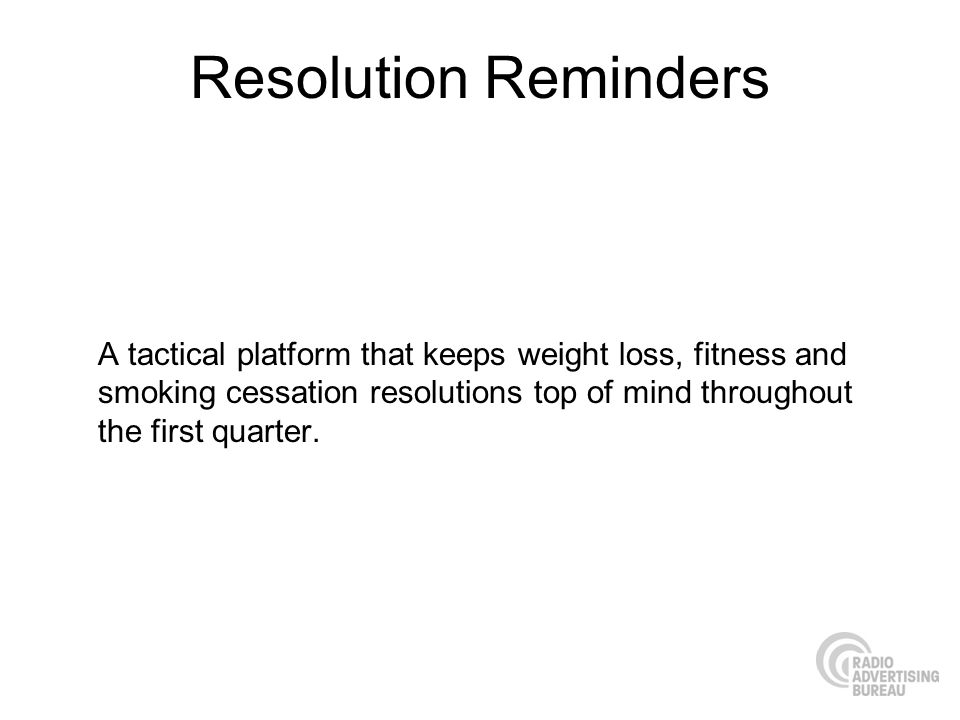 Resolution Reminders A tactical platform that keeps weight loss, fitness and smoking cessation resolutions top of mind throughout the first quarter.