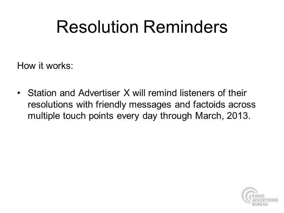 Resolution Reminders How it works: Station and Advertiser X will remind listeners of their resolutions with friendly messages and factoids across multiple touch points every day through March, 2013.