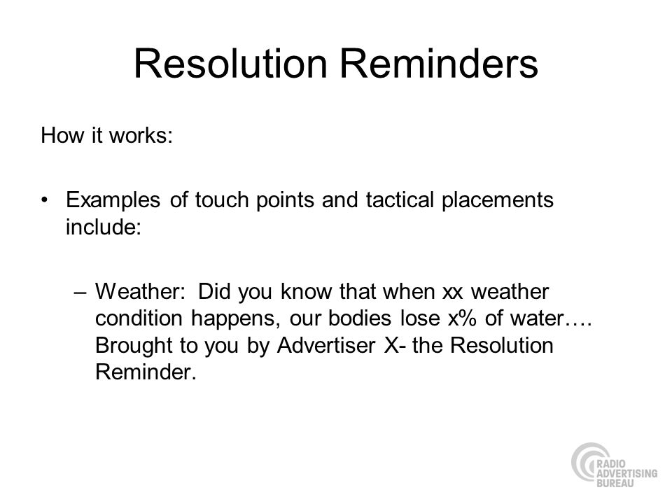 Resolution Reminders How it works: Examples of touch points and tactical placements include: –Weather: Did you know that when xx weather condition happens, our bodies lose x% of water….