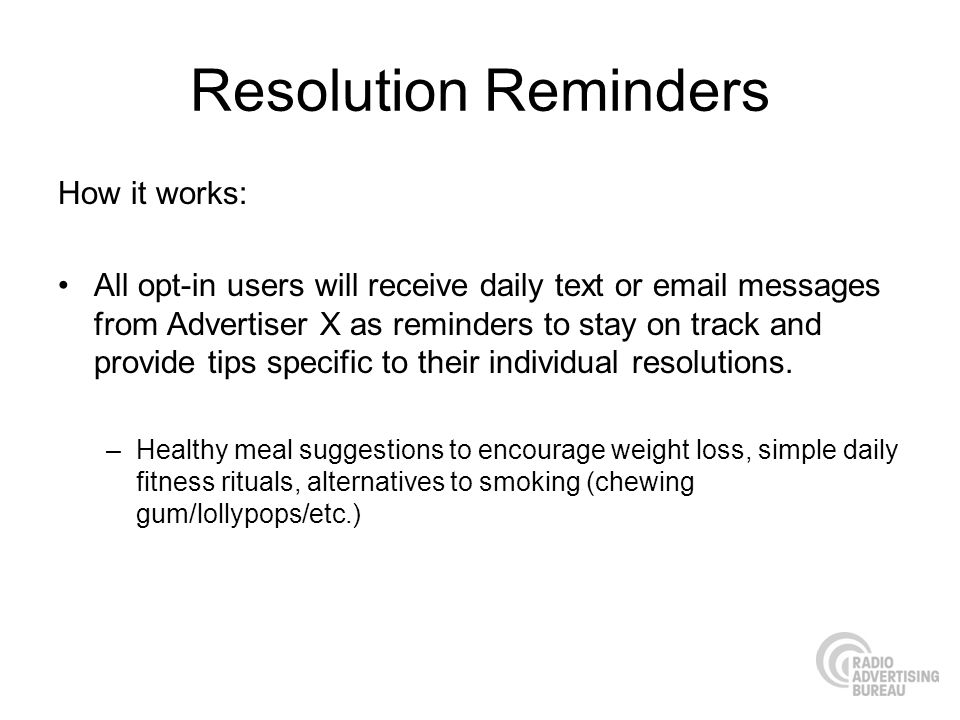 Resolution Reminders How it works: All opt-in users will receive daily text or email messages from Advertiser X as reminders to stay on track and prov