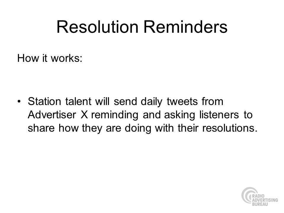 Resolution Reminders How it works: Station talent will send daily tweets from Advertiser X reminding and asking listeners to share how they are doing