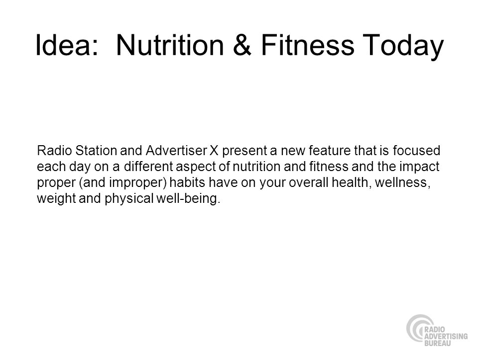 Idea: Nutrition & Fitness Today Radio Station and Advertiser X present a new feature that is focused each day on a different aspect of nutrition and fitness and the impact proper (and improper) habits have on your overall health, wellness, weight and physical well-being.