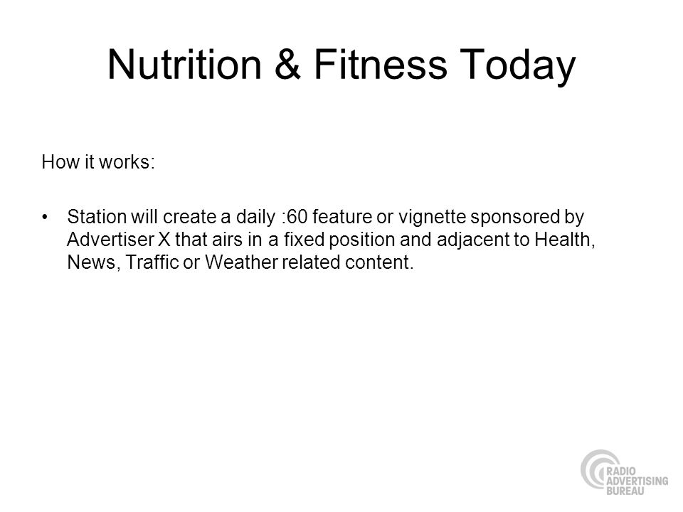 Nutrition & Fitness Today How it works: Station will create a daily :60 feature or vignette sponsored by Advertiser X that airs in a fixed position an