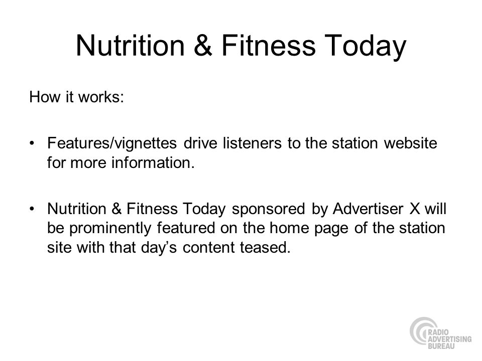 Nutrition & Fitness Today How it works: Features/vignettes drive listeners to the station website for more information. Nutrition & Fitness Today spon