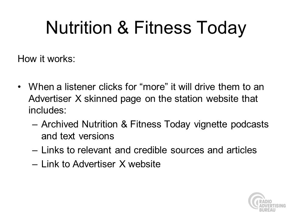 Nutrition & Fitness Today How it works: When a listener clicks for more it will drive them to an Advertiser X skinned page on the station website that includes: –Archived Nutrition & Fitness Today vignette podcasts and text versions –Links to relevant and credible sources and articles –Link to Advertiser X website
