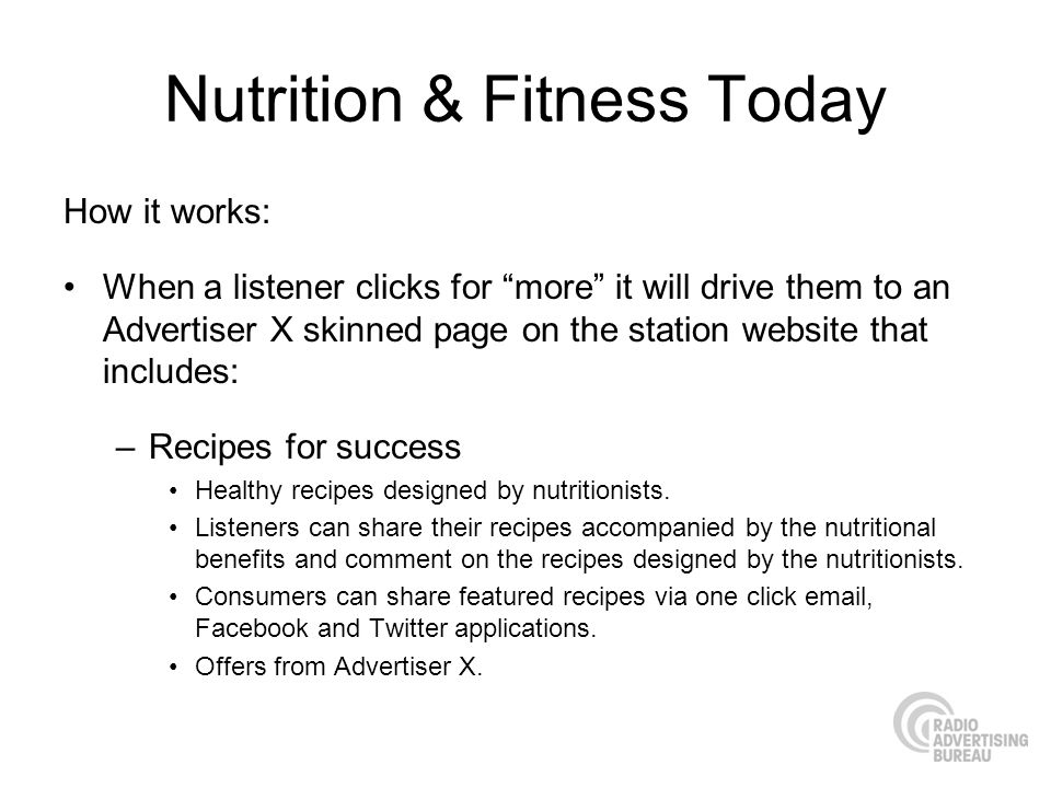 Nutrition & Fitness Today How it works: When a listener clicks for more it will drive them to an Advertiser X skinned page on the station website that includes: –Recipes for success Healthy recipes designed by nutritionists.