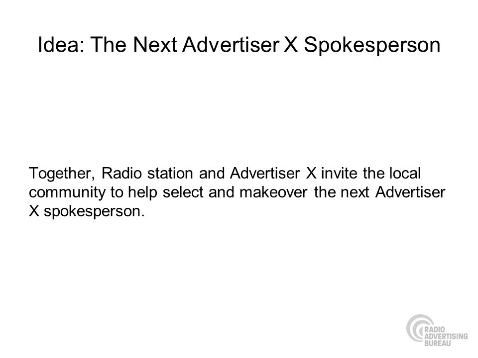 Idea: The Next Advertiser X Spokesperson Together, Radio station and Advertiser X invite the local community to help select and makeover the next Adve