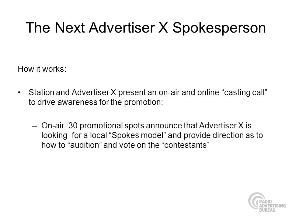 The Next Advertiser X Spokesperson How it works: Station and Advertiser X present an on-air and online casting call to drive awareness for the promoti