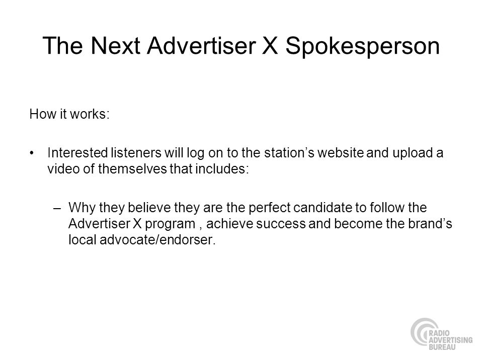 The Next Advertiser X Spokesperson How it works: Interested listeners will log on to the stations website and upload a video of themselves that includes: –Why they believe they are the perfect candidate to follow the Advertiser X program, achieve success and become the brands local advocate/endorser.