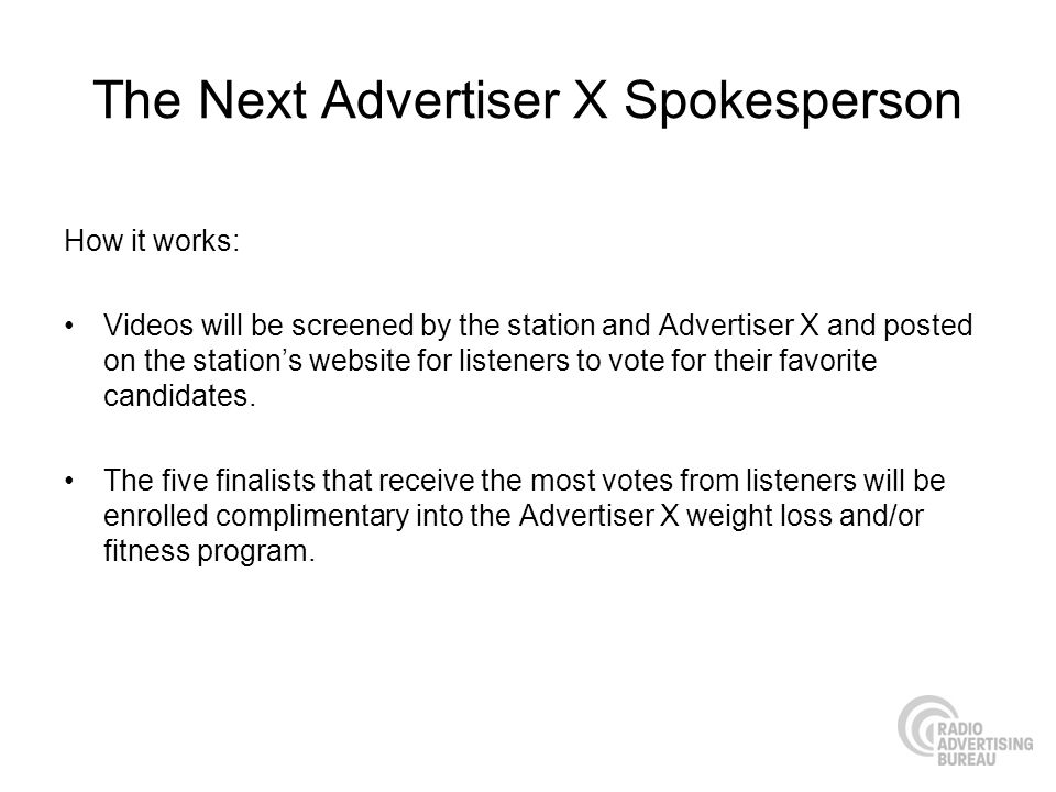 The Next Advertiser X Spokesperson How it works: Videos will be screened by the station and Advertiser X and posted on the stations website for listeners to vote for their favorite candidates.