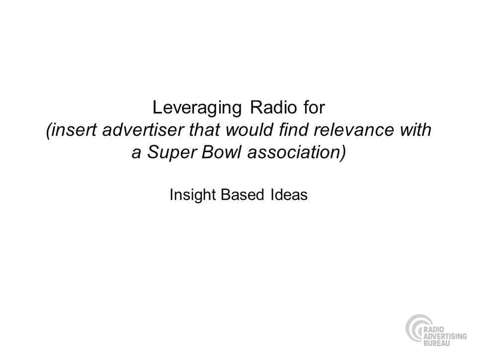 Leveraging Radio for (insert advertiser that would find relevance with a Super Bowl association) Insight Based Ideas