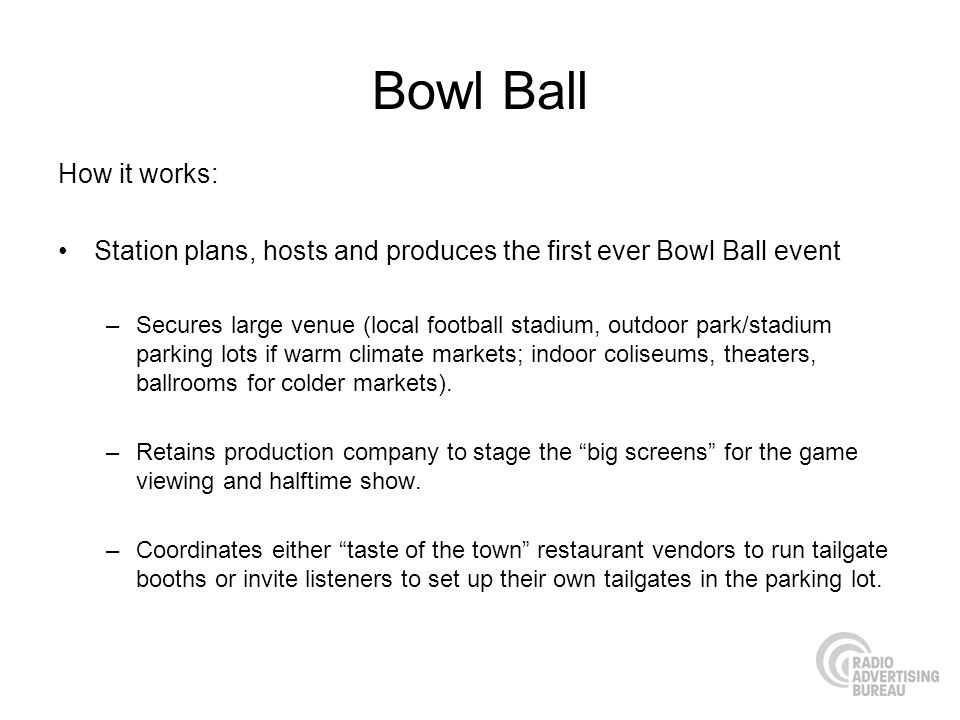 Bowl Ball How it works: Station plans, hosts and produces the first ever Bowl Ball event –Secures large venue (local football stadium, outdoor park/stadium parking lots if warm climate markets; indoor coliseums, theaters, ballrooms for colder markets).