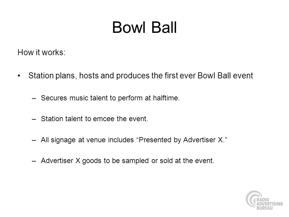 Bowl Ball How it works: Station plans, hosts and produces the first ever Bowl Ball event –Secures music talent to perform at halftime.