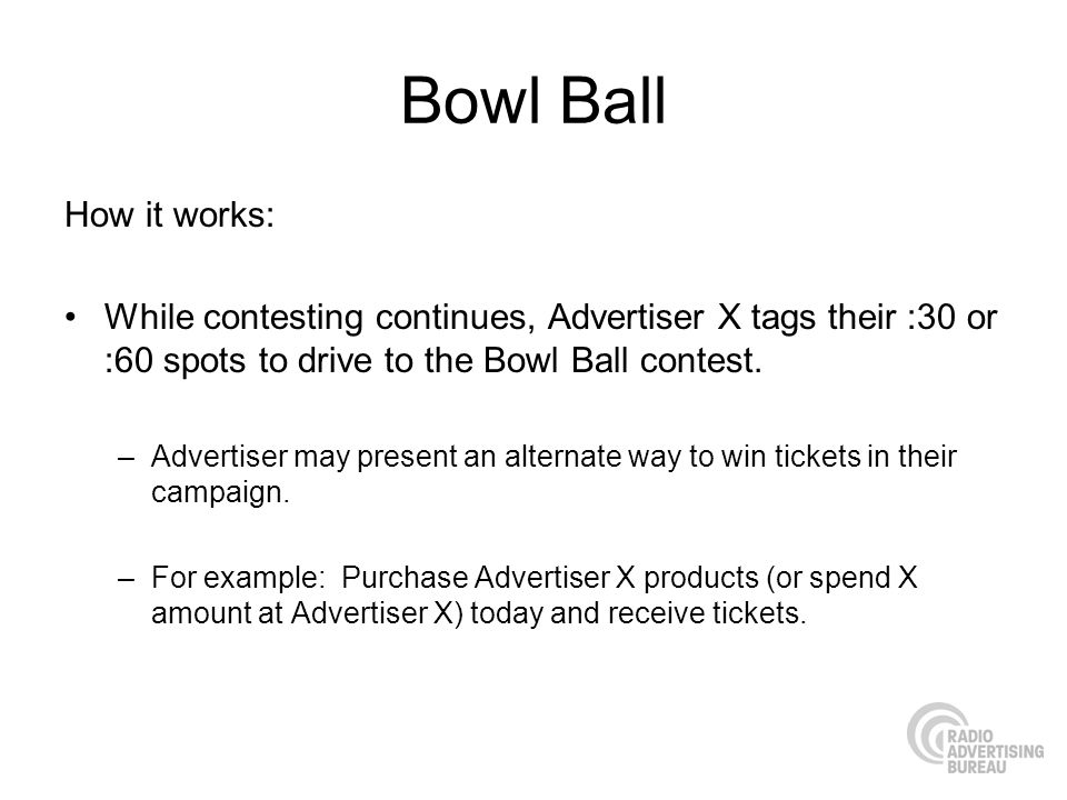 Bowl Ball How it works: While contesting continues, Advertiser X tags their :30 or :60 spots to drive to the Bowl Ball contest.