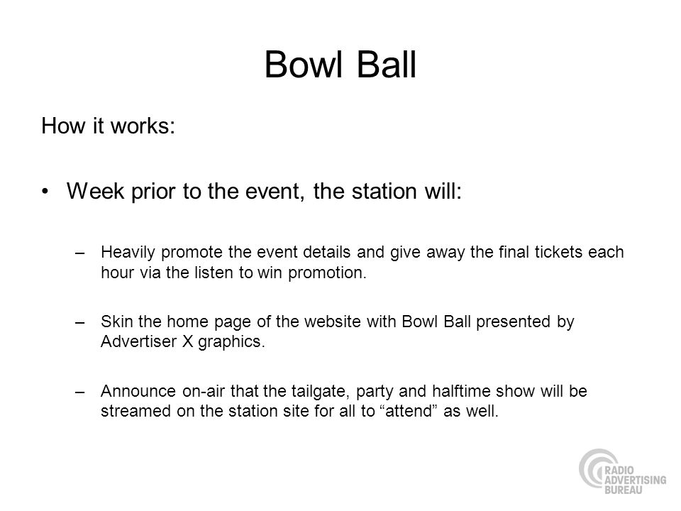 Bowl Ball How it works: Week prior to the event, the station will: –Heavily promote the event details and give away the final tickets each hour via the listen to win promotion.