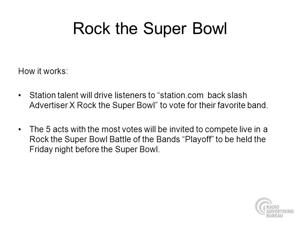 Rock the Super Bowl How it works: Station talent will drive listeners to station.com back slash Advertiser X Rock the Super Bowl to vote for their favorite band.
