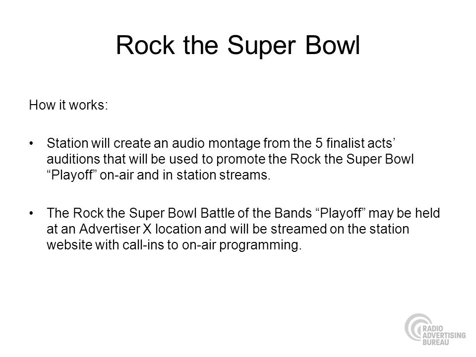 Rock the Super Bowl How it works: Station will create an audio montage from the 5 finalist acts auditions that will be used to promote the Rock the Super Bowl Playoff on-air and in station streams.