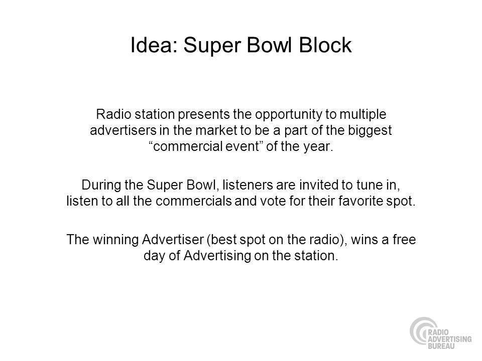 Idea: Super Bowl Block Radio station presents the opportunity to multiple advertisers in the market to be a part of the biggest commercial event of the year.