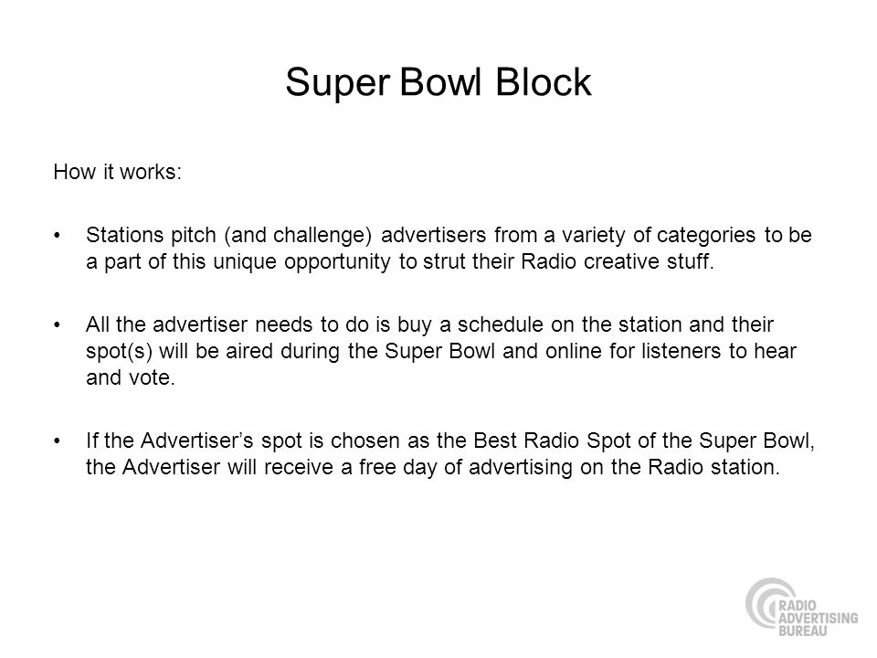 Super Bowl Block How it works: Stations pitch (and challenge) advertisers from a variety of categories to be a part of this unique opportunity to strut their Radio creative stuff.