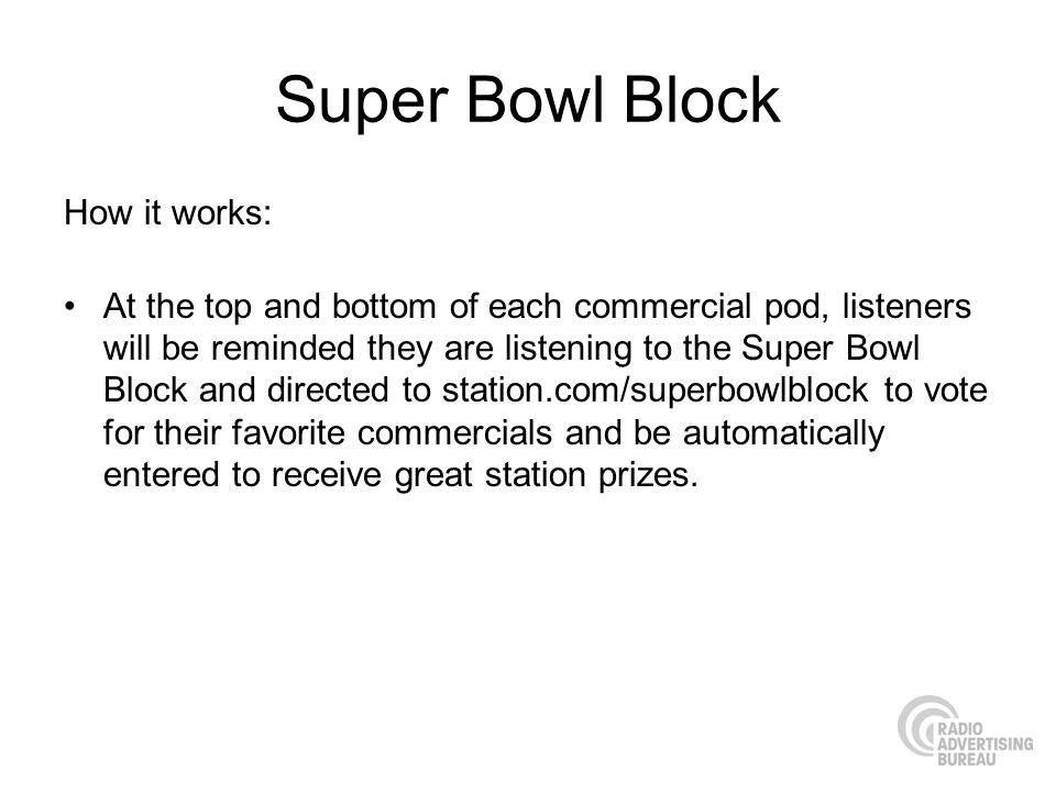 Super Bowl Block How it works: At the top and bottom of each commercial pod, listeners will be reminded they are listening to the Super Bowl Block and directed to station.com/superbowlblock to vote for their favorite commercials and be automatically entered to receive great station prizes.