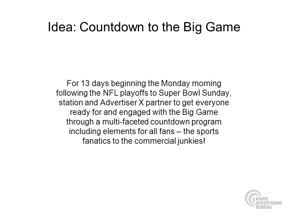 Idea: Countdown to the Big Game For 13 days beginning the Monday morning following the NFL playoffs to Super Bowl Sunday, station and Advertiser X partner to get everyone ready for and engaged with the Big Game through a multi-faceted countdown program including elements for all fans – the sports fanatics to the commercial junkies!