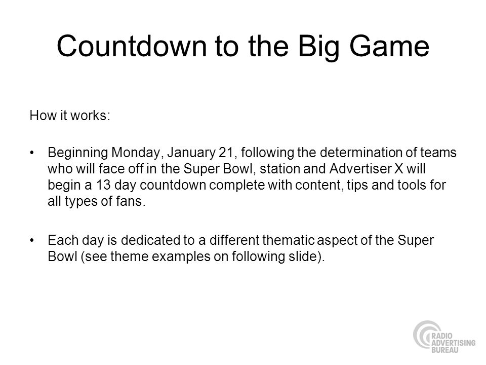 Countdown to the Big Game How it works: Beginning Monday, January 21, following the determination of teams who will face off in the Super Bowl, station and Advertiser X will begin a 13 day countdown complete with content, tips and tools for all types of fans.