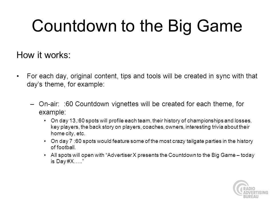 Countdown to the Big Game How it works: For each day, original content, tips and tools will be created in sync with that days theme, for example: –On-air: :60 Countdown vignettes will be created for each theme, for example: On day 13,:60 spots will profile each team, their history of championships and losses, key players, the back story on players, coaches, owners, interesting trivia about their home city, etc.