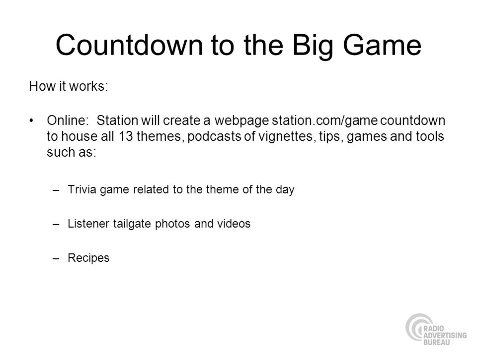 Countdown to the Big Game How it works: Online: Station will create a webpage station.com/game countdown to house all 13 themes, podcasts of vignettes, tips, games and tools such as: –Trivia game related to the theme of the day –Listener tailgate photos and videos –Recipes