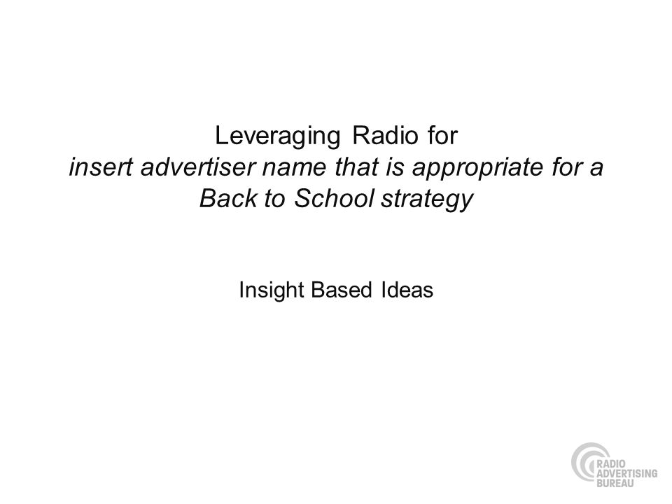 Leveraging Radio for insert advertiser name that is appropriate for a Back to School strategy Insight Based Ideas
