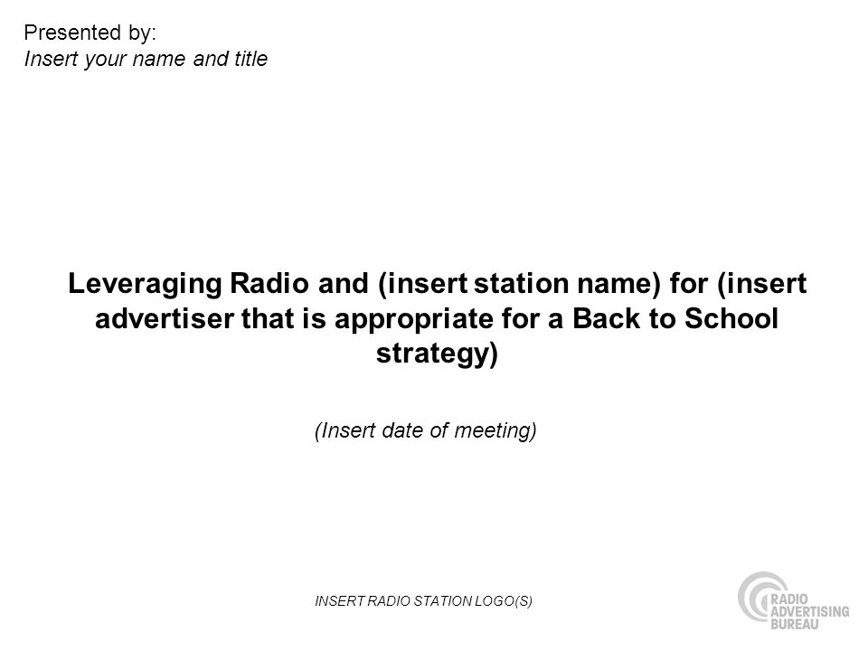 Leveraging Radio and (insert station name) for (insert advertiser that is appropriate for a Back to School strategy) (Insert date of meeting) Presented by: Insert your name and title INSERT RADIO STATION LOGO(S)