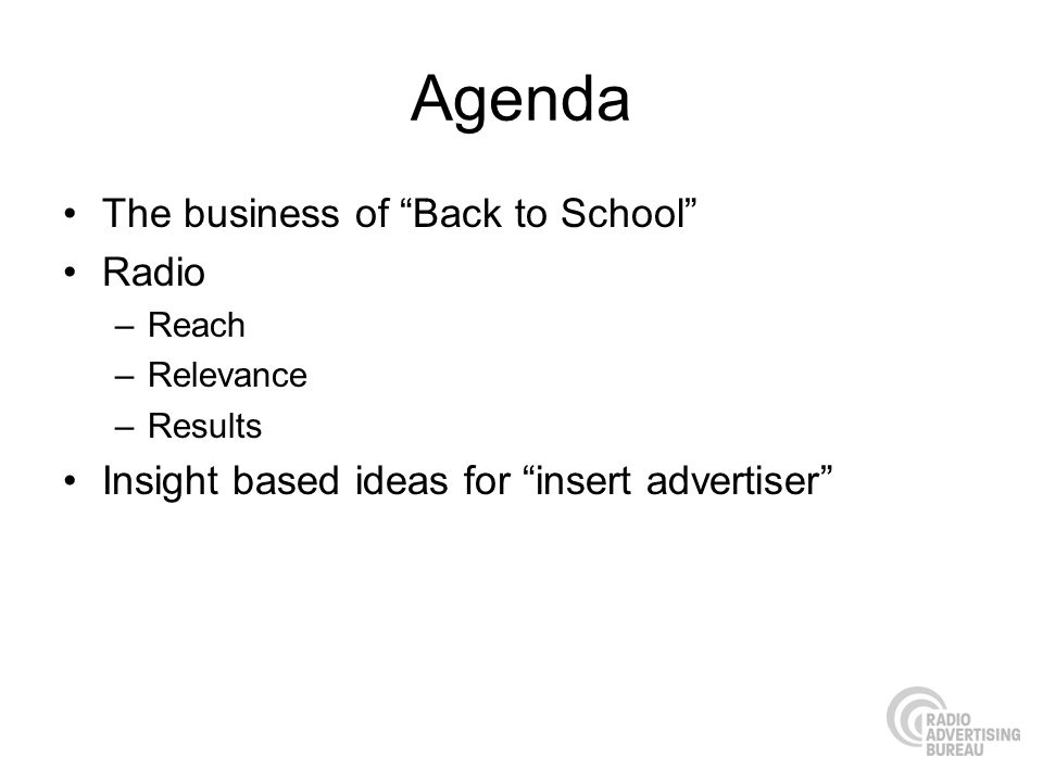 Agenda The business of Back to School Radio –Reach –Relevance –Results Insight based ideas for insert advertiser