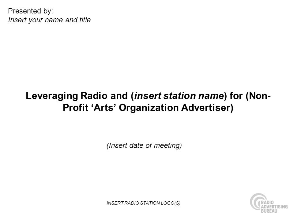 Leveraging Radio and (insert station name) for (Non- Profit Arts Organization Advertiser) (Insert date of meeting) Presented by: Insert your name and title INSERT RADIO STATION LOGO(S)