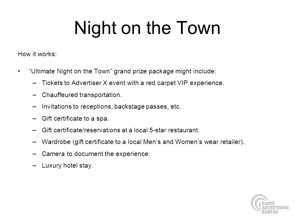 Night on the Town How it works: Ultimate Night on the Town grand prize package might include: –Tickets to Advertiser X event with a red carpet VIP experience.